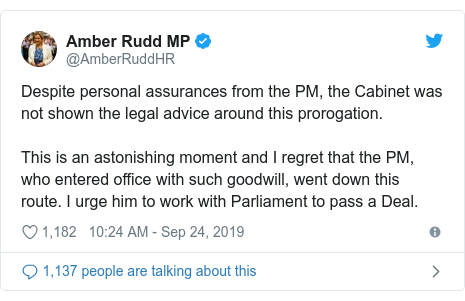 Twitter post by @AmberRuddHR: Despite personal assurances from the PM, the Cabinet was not shown the legal advice around this prorogation.This is an astonishing moment and I regret that the PM, who entered office with such goodwill, went down this route. I urge him to work with Parliament to pass a Deal.