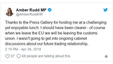 Twitter post by @AmberRuddHR: Thanks to the Press Gallery for hosting me at a challenging yet enjoyable lunch. I should have been clearer - of course when we leave the EU we will be leaving the customs union. I wasn't going to get into ongoing cabinet discussions about our future trading relationship.