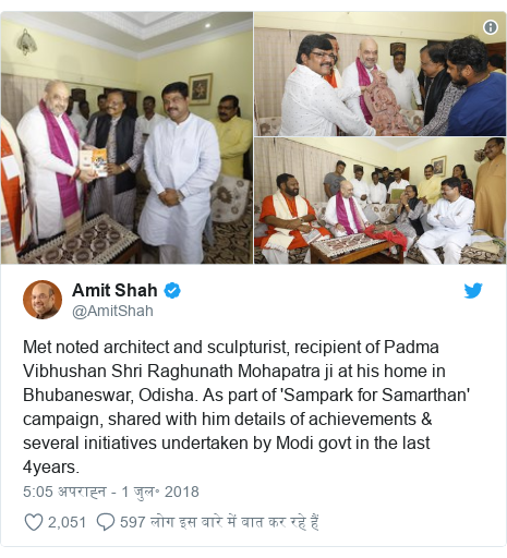 ट्विटर पोस्ट @AmitShah: Met noted architect and sculpturist, recipient of Padma Vibhushan Shri Raghunath Mohapatra ji at his home in Bhubaneswar, Odisha. As part of 'Sampark for Samarthan' campaign, shared with him details of achievements & several initiatives undertaken by Modi govt in the last 4years.