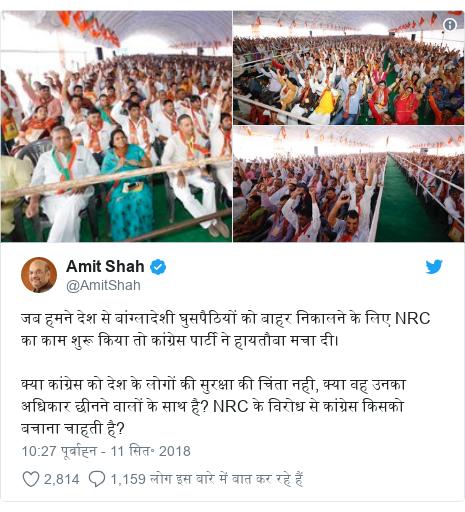 ट्विटर पोस्ट @AmitShah: जब हमने देश से बांग्लादेशी घुसपैठियों को बाहर निकालने के लिए NRC का काम शुरू किया तो कांग्रेस पार्टी ने हायतौबा मचा दी। क्या कांग्रेस को देश के लोगों की सुरक्षा की चिंता नही, क्या वह उनका अधिकार छीनने वालों के साथ है? NRC के विरोध से कांग्रेस किसको बचाना चाहती है?