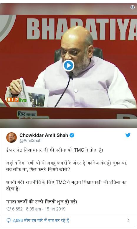 ट्विटर पोस्ट @AmitShah: ईश्वर चंद्र विद्यासागर जी की प्रतीमा को TMC ने तोड़ा है।जहाँ प्रतिमा रखी थी वो जगह कमरों के अंदर है। कॉलेज बंद हो चुका था, सब लॉक था, फिर कमरे किसने खोले?अपनी गंदी राजनीति के लिए TMC ने महान शिक्षाशास्त्री की प्रतिमा का तोड़ा है।ममता बनर्जी की उल्टी गिनती शुरू हो गई।