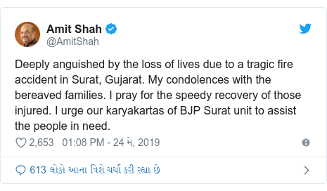 Twitter post by @AmitShah: Deeply anguished by the loss of lives due to a tragic fire accident in Surat, Gujarat. My condolences with the bereaved families. I pray for the speedy recovery of those injured. I urge our karyakartas of BJP Surat unit to assist the people in need.