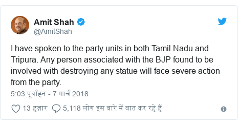 ट्विटर पोस्ट @AmitShah: I have spoken to the party units in both Tamil Nadu and Tripura. Any person associated with the BJP found to be involved with destroying any statue will face severe action from the party.
