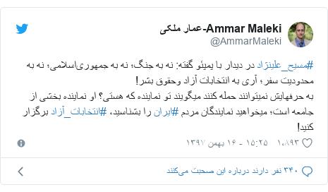پست توییتر از @AmmarMaleki: #مسیح_علینژاد در دیدار با پمپئو گفته  نه به جنگ؛ نه به جمهوریاسلامی؛ نه به محدودیت سفر؛ آری به انتخابات آزاد وحقوق بشر!به حرفهایش نمیتوانند حمله کنند میگویند تو نماینده که هستی؟ او نماینده بخشی از جامعه است؛ میخواهید نمایندگان مردم #ایران را بشناسید، #انتخابات_آزاد برگزار کنید!