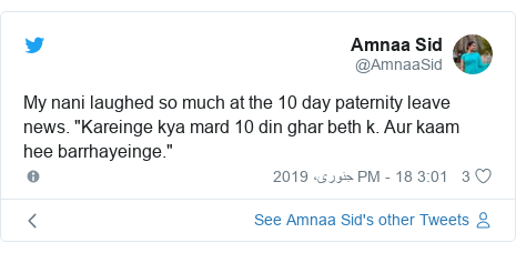 "ٹوئٹر پوسٹس @AmnaaSid کے حساب سے: My nani laughed so much at the 10 day paternity leave news. ""Kareinge kya mard 10 din ghar beth k. Aur kaam hee barrhayeinge."""
