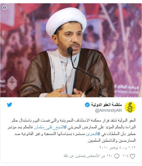 تويتر رسالة بعث بها @AmnestyAR: العفو الدولية تنتقد قرار محكمة الاستئناف البحرينية والتي قضت اليوم باستبدال حكم البراءة بالحكم المؤبد على المعارض البحريني #الشيخ_علي_سلمان. فالحكم يعد مؤشر خطير بأن السلطات في #البحرين مستمرة بسياساتها التعسفية وغير القانونية ضد المعارضين والناشطين السلميين.