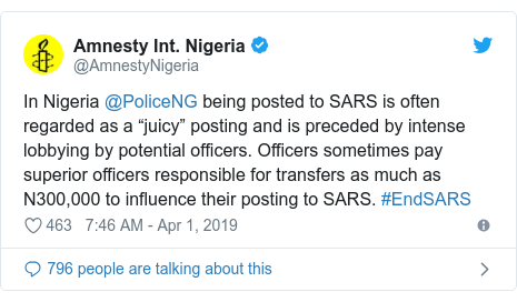 "Twitter post by @AmnestyNigeria: In Nigeria @PoliceNG being posted to SARS is often regarded as a ""juicy"" posting and is preceded by intense lobbying by potential officers. Officers sometimes pay superior officers responsible for transfers as much as N300,000 to influence their posting to SARS. #EndSARS"