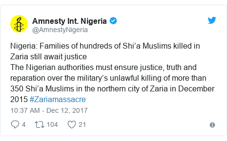 Twitter post by @AmnestyNigeria: Nigeria  Families of hundreds of Shi'a Muslims killed in Zaria still await justiceThe Nigerian authorities must ensure justice, truth and reparation over the military's unlawful killing of more than 350 Shi'a Muslims in the northern city of Zaria in December 2015 #Zariamassacre