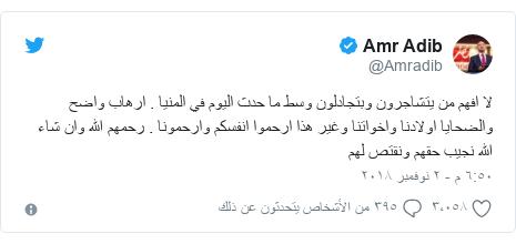 تويتر رسالة بعث بها @Amradib: لا افهم من يتشاجرون وبتجادلون وسط ما حدث اليوم في المنيا . ارهاب واضح والضحايا اولادنا واخواتنا وغير هذا ارحموا انفسكم وارحمونا . رحمهم الله وان شاء الله نجيب حقهم ونقتص لهم