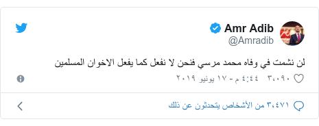 تويتر رسالة بعث بها @Amradib: لن نشمت في وفاه محمد مرسي فنحن لا نفعل كما يفعل الاخوان المسلمين