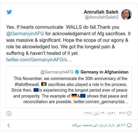 پست توییتر از @AmrullahSaleh2: Yes. If hearts communicate  WALLS do fall.Thank you @GermanyinAFG for acknowledgement of Afg sacrifices. It was massive & significant. Hope the scope of our agony & role be aknowledged too. We got the longest pain & suffering & haven't healed of it yet.
