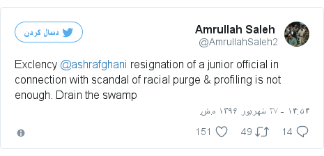 پست توییتر از @AmrullahSaleh2: Exclency @ashrafghani resignation of a junior official in connection with scandal of racial purge & profiling is not enough. Drain the swamp