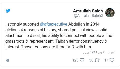 پست توییتر از @AmrullahSaleh2: I strongly suported @afgexecutive Abdullah in 2014 elctions 4 reasons of history, shared poltical views, solid atachment to d soil, his ability to connect with people at the grassroots & represent anti Talban /terror constituency & interest. Those reasons are there. V R with him.