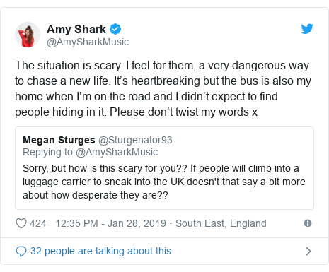 Twitter post by @AmySharkMusic: The situation is scary. I feel for them, a very dangerous way to chase a new life. It's heartbreaking but the bus is also my home when I'm on the road and I didn't expect to find people hiding in it. Please don't twist my words x