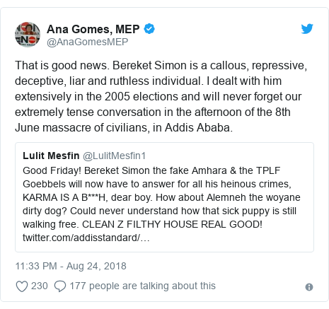 Twitter post by @AnaGomesMEP: That is good news. Bereket Simon is a callous, repressive, deceptive, liar and ruthless individual. I dealt with him extensively in the 2005 elections and will never forget our extremely tense conversation in the afternoon of the 8th June massacre of civilians, in Addis Ababa.