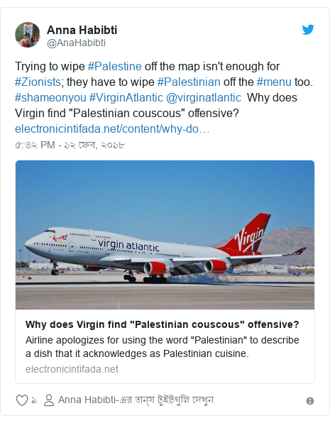 "@AnaHabibti এর টুইটার পোস্ট: Trying to wipe #Palestine off the map isn't enough for #Zionists; they have to wipe #Palestinian off the #menu too. #shameonyou #VirginAtlantic @virginatlantic  Why does Virgin find ""Palestinian couscous"" offensive?"