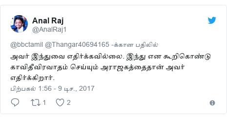 டுவிட்டர் இவரது பதிவு @AnalRaj1: அவர் இந்துவை எதிர்க்கவில்லை. இந்து என கூறிகொண்டு காவிதீவிரவாதம் செய்யும் அராஜகத்தைதான் அவர் எதிர்க்கிறார்.