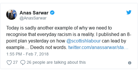 Twitter post by @AnasSarwar: Today is sadly another example of why we need to recognise that everyday racism is a reality. I published an 8-point plan yesterday on how @scottishlabour can lead by example.... Deeds not words.