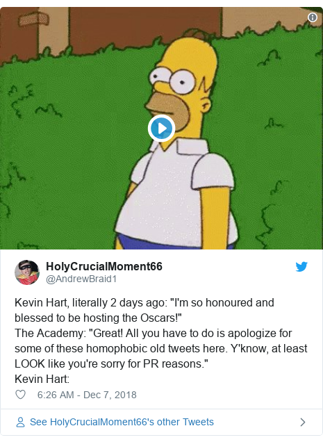 "Twitter post by @AndrewBraid1: Kevin Hart, literally 2 days ago  ""I'm so honoured and blessed to be hosting the Oscars!""The Academy  ""Great! All you have to do is apologize for some of these homophobic old tweets here. Y'know, at least LOOK like you're sorry for PR reasons.""Kevin Hart"