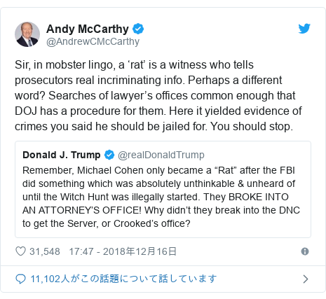 Twitter post by @AndrewCMcCarthy: Sir, in mobster lingo, a 'rat' is a witness who tells prosecutors real incriminating info. Perhaps a different word? Searches of lawyer's offices common enough that DOJ has a procedure for them. Here it yielded evidence of crimes you said he should be jailed for. You should stop.