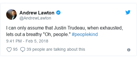 "Twitter post by @AndrewLawton: I can only assume that Justin Trudeau, when exhausted, lets out a breathy ""Oh, people."" #peoplekind"