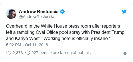"Twitter post by @AndrewRestuccia: Overheard in the White House press room after reporters left a rambling Oval Office pool spray with President Trump and Kanye West  ""Working here is officially insane."""