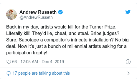 Twitter post by @AndrewRusseth: Back in my day, artists would kill for the Turner Prize. Literally kill! They'd lie, cheat, and steal. Bribe judges? Sure. Sabotage a competitor's intricate installation? No big deal. Now it's just a bunch of millennial artists asking for a participation trophy!