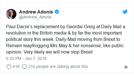 Twitter post by @Andrew_Adonis: Paul Dacre's replacement by Geordie Greig at Daily Mail a revolution in the British media & by far the most important political story this week. Daily Mail moving from Brexit to Remain leapfrogging Mrs May & her nonsense, like public opinion. Very likely we will now stop Brexit