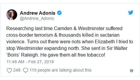 Twitter post by @Andrew_Adonis: Researching last time Camden & Westminster suffered cross-border terrorism & thousands killed in sectarian violence. Turns out there were riots when Elizabeth I tried to stop Westminster expanding north. She sent in Sir Walter 'Boris' Raleigh. He gave them all free tobacco!