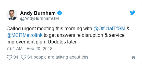 Twitter post by @AndyBurnhamGM: Called urgent meeting this morning with @OfficialTfGM & @MCRMetrolink to get answers re disruption & service improvement plan. Updates later