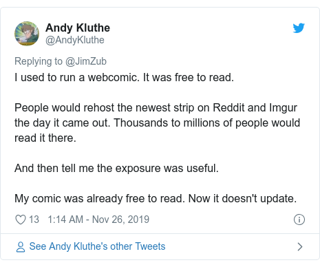Twitter post by @AndyKluthe: I used to run a webcomic. It was free to read.People would rehost the newest strip on Reddit and Imgur the day it came out. Thousands to millions of people would read it there.And then tell me the exposure was useful.My comic was already free to read. Now it doesn't update.
