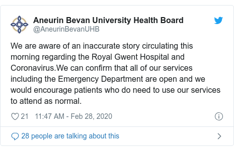 Twitter post by @AneurinBevanUHB: We are aware of an inaccurate story circulating this morning regarding the Royal Gwent Hospital and Coronavirus.We can confirm that all of our services including the Emergency Department are open and we would encourage patients who do need to use our services to attend as normal.