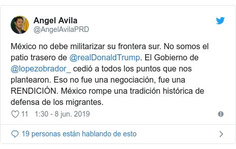 Publicación de Twitter por @AngelAvilaPRD: México no debe militarizar su frontera sur. No somos el patio trasero de @realDonaldTrump. El Gobierno de @lopezobrador_ cedió a todos los puntos que nos plantearon. Eso no fue una negociación, fue una RENDICIÓN. México rompe una tradición histórica de defensa de los migrantes.