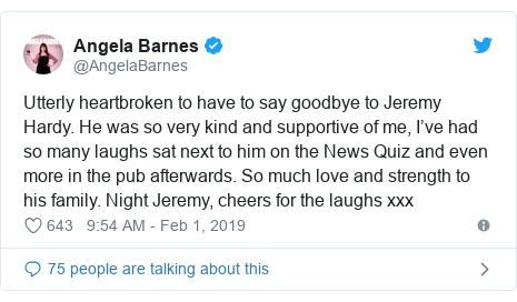 Twitter post by @AngelaBarnes: Utterly heartbroken to have to say goodbye to Jeremy Hardy. He was so very kind and supportive of me, I've had so many laughs sat next to him on the News Quiz and even more in the pub afterwards. So much love and strength to his family. Night Jeremy, cheers for the laughs xxx
