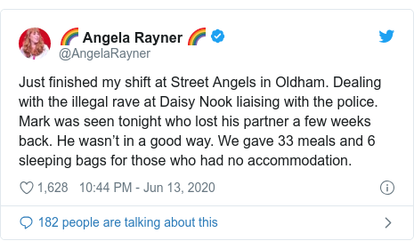 Twitter post by @AngelaRayner: Just finished my shift at Street Angels in Oldham. Dealing with the illegal rave at Daisy Nook liaising with the police. Mark was seen tonight who lost his partner a few weeks back. He wasn't in a good way. We gave 33 meals and 6 sleeping bags for those who had no accommodation.