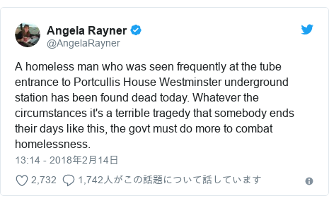 Twitter post by @AngelaRayner: A homeless man who was seen frequently at the tube entrance to Portcullis House Westminster underground station has been found dead today. Whatever the circumstances it's a terrible tragedy that somebody ends their days like this, the govt must do more to combat homelessness.