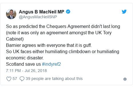 Twitter post by @AngusMacNeilSNP: So as predicted the Chequers Agreement didn't last long (note it was only an agreement amongst the UK Tory Cabinet) Barnier agrees with everyone that it is guff.  So UK faces either humiliating climbdown or humiliating economic disaster. Scotland save us #indyref2