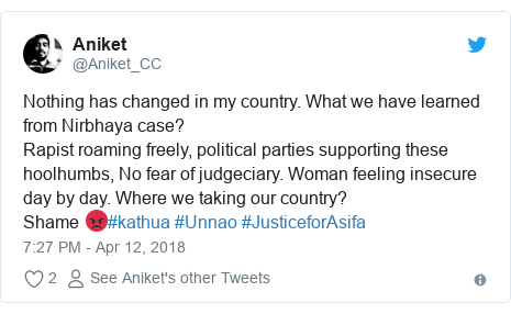 Twitter post by @Aniket_CC: Nothing has changed in my country. What we have learned from Nirbhaya case?Rapist roaming freely, political parties supporting these hoolhumbs, No fear of judgeciary. Woman feeling insecure day by day. Where we taking our country?Shame 😡#kathua #Unnao #JusticeforAsifa