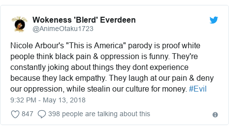 "Twitter post by @AnimeOtaku1723: Nicole Arbour's ""This is America"" parody is proof white people think black pain & oppression is funny. They're constantly joking about things they dont experience because they lack empathy. They laugh at our pain & deny our oppression, while stealin our culture for money. #Evil"
