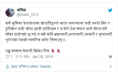 Twitter post by @Anish_CFC: कर्म भुमिमा बेलाबेलामा खेलाडिहरुले आएर सगरमाथा जती अग्लो शिर र टुडिखेल जत्रो चौडा छाती पार्दिन्छन र त मेरो देश नेपाल भन्दै गौरव गर्ने मौका पाईएको छ नत्र त सधै कति भ्रष्टाचारी,बलात्कारि,तस्करी र गुन्डागर्दी लुटेराको देशको नागरिक भनेर चिनाउनु ।।उच्च सम्मान नेपाली क्रिकेट टिम 🇳🇵🇳🇵