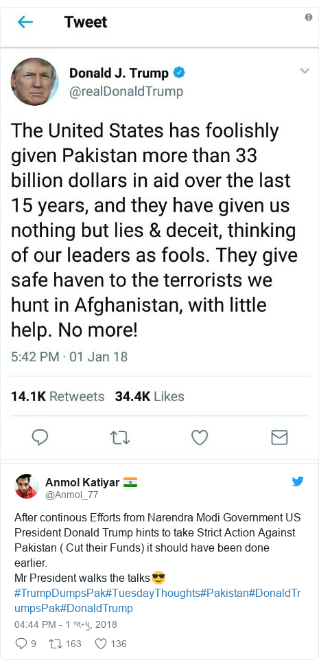 Twitter post by @Anmol_77: After continous Efforts from Narendra Modi Government US President Donald Trump hints to take Strict Action Against Pakistan ( Cut their Funds) it should have been done earlier.Mr President walks the talks😎#TrumpDumpsPak#TuesdayThoughts#Pakistan#DonaldTrumpsPak#DonaldTrump