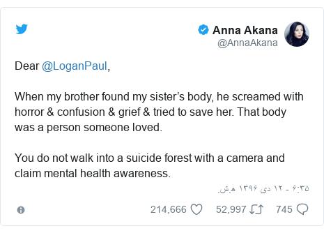 پست توییتر از @AnnaAkana: Dear @LoganPaul,When my brother found my sister's body, he screamed with horror & confusion & grief & tried to save her. That body was a person someone loved.You do not walk into a suicide forest with a camera and claim mental health awareness.