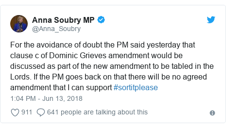Twitter post by @Anna_Soubry: For the avoidance of doubt the PM said yesterday that clause c of Dominic Grieves amendment would be discussed as part of the new amendment to be tabled in the Lords. If the PM goes back on that there will be no agreed amendment that I can support #sortitplease