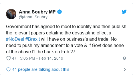 Twitter post by @Anna_Soubry: Government has agreed to meet to identify and then publish the relevant papers detailing the devastating effect a #NoDeal #Brexit will have on business's and trade. No need to push my amendment to a vote & if Govt does none of the above I'll be back on Feb 27 ...