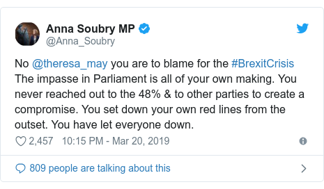 Twitter post by @Anna_Soubry: No @theresa_may you are to blame for the #BrexitCrisis The impasse in Parliament is all of your own making. You never reached out to the 48% & to other parties to create a compromise. You set down your own red lines from the outset. You have let everyone down.