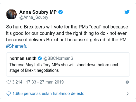 "Publicación de Twitter por @Anna_Soubry: So hard Brexiteers will vote for the PMs ""deal"" not because it's good for our country and the right thing to do - not even because it delivers Brexit but because it gets rid of the PM #Shameful"