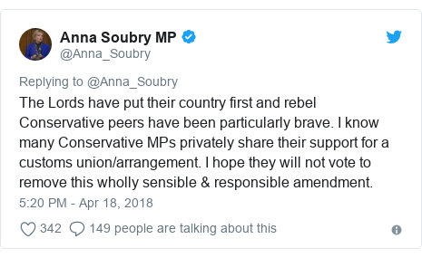 Twitter post by @Anna_Soubry: The Lords have put their country first and rebel Conservative peers have been particularly brave. I know many Conservative MPs privately share their support for a customs union/arrangement. I hope they will not vote to remove this wholly sensible & responsible amendment.