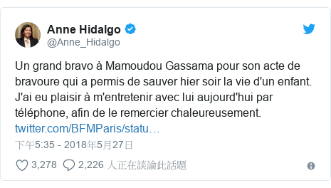 Twitter 用戶名 @Anne_Hidalgo: Un grand bravo à Mamoudou Gassama pour son acte de bravoure qui a permis de sauver hier soir la vie d'un enfant. J'ai eu plaisir à m'entretenir avec lui aujourd'hui par téléphone, afin de le remercier chaleureusement.