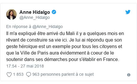 Twitter publication par @Anne_Hidalgo: Il m'a expliqué être arrivé du Mali il y a quelques mois en rêvant de construire sa vie ici. Je lui ai répondu que son geste héroïque est un exemple pour tous les citoyens et que la Ville de Paris aura évidemment à coeur de le soutenir dans ses démarches pour s'établir en France.