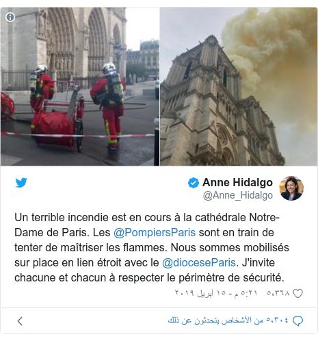 تويتر رسالة بعث بها @Anne_Hidalgo: Un terrible incendie est en cours à la cathédrale Notre-Dame de Paris. Les @PompiersParis sont en train de tenter de maîtriser les flammes. Nous sommes mobilisés sur place en lien étroit avec le @dioceseParis. J'invite chacune et chacun à respecter le périmètre de sécurité.
